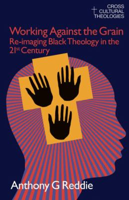 Working Against the Grain: Re-Imaging Black Theology in the 21st Century 9781845533861