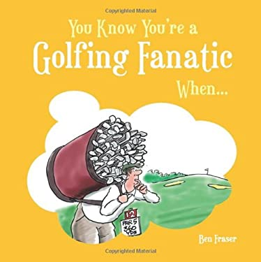 You Know You're a Golfing Fanatic When . . . 9781849530613