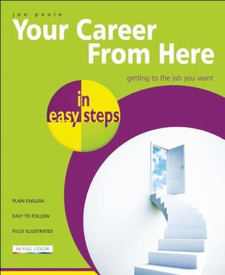 Your Career from Here in Easy Steps: Getting to the Job You Want 9781840783872