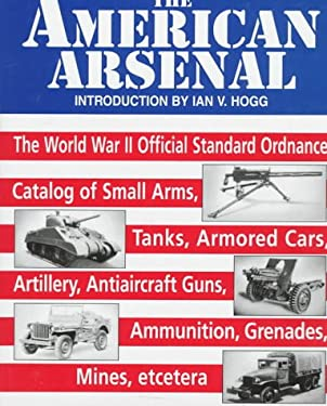 The American Arsenal: The World War II Official Standard Ordnance Catalog of Artilery, Small Arms... 9781853672545