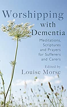 Worshipping with Dementia: Meditations, Scriptures and Prayers for Sufferers and Carers 9781854249319