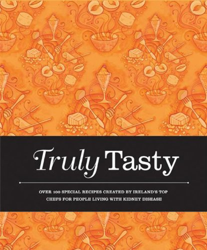 Truly Tasty: Over 100 Special Recipes Created by Ireland's Top Chefs for People Living with Kidney Disease 9781855942141