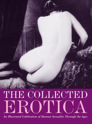 The Collected Erotica: An Illustrated Celebration of Human Sexuality Through the Ages 9781859062357