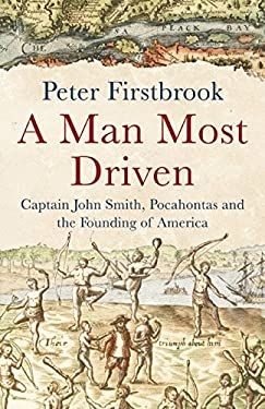 A Man Most Driven: Captain John Smith, Pocahontas and the Founding of America - Firstbrook, Peter