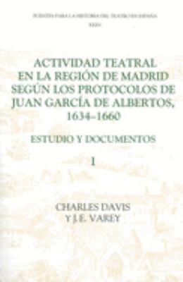 Actividad Teatral En La Regi N de Madrid Seg N Los Protocolos de Juan Garc a de Albertos, 1634-1660: I 9781855660625