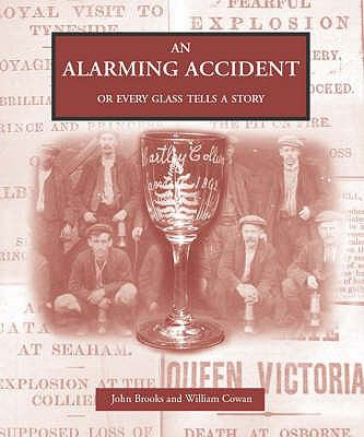 An Alarming Accident, or Every Glass Tells a Story: The Forgotten Engraved Glass of North East England 9781857951240