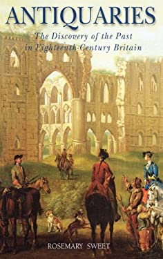 Antiquaries: The Discovery of the Past in Eighteenth-Century Britain 9781852853099