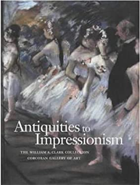 Antiquities to Impressionism: The William A. Clark Collection - Gorcoran Gallery 9781857592658