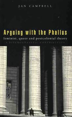 Arguing with the Phallus: Feminist, Queer and Postcolonial Theory: A Psychoanalytic Contribution 9781856494441