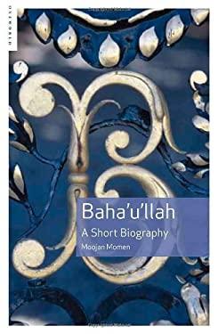 Baha'u'llah: A Short Biography 9781851684694