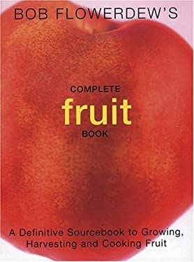 Bob Flowerdew's Complete Fruit Book: A Definitive Sourcebook to Growing, Harvesting and Cooking Fruit 9781856263542