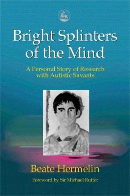 Bright Splinters of the Mind: A Personal Story of Research with Autistic Savants 9781853029325