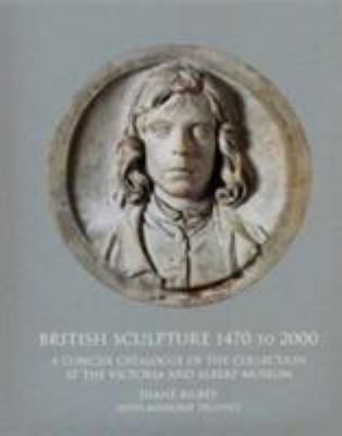 British Sculpture 1470 - 2000: A Concise Catalogue of the Collection at the Victoria and Albert Museum 9781851773954