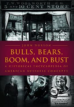 Bulls, Bears, Boom, and Bust: A Historical Encyclopedia of American Business Concepts 9781851095537
