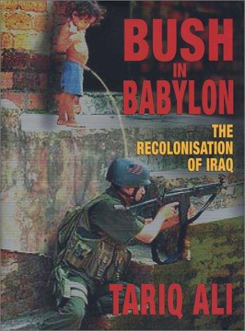 Bush in Babylon Bush in Babylon: The Recolonisation of Iraq the Recolonisation of Iraq 9781859845837