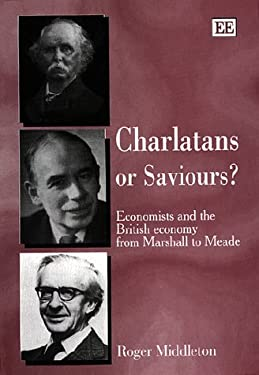 Charlatans or Saviours? : Economists and the British Economy from Marshall to Meade