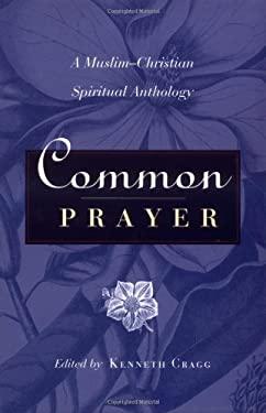Common Prayer: A Muslim-Christian Spiritual Anthology 9781851681815