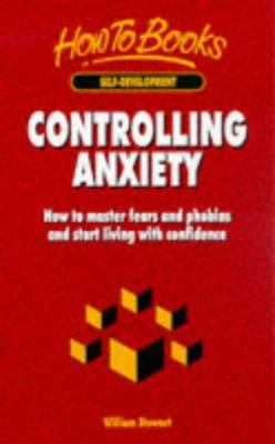 Controlling Anxiety: How to Master Fears and Phobias and Start Living with Confidence 9781857032673