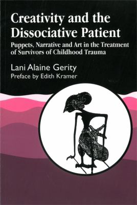 Creativity and the Dissociative Patient: Puppets, Narrative and Art in the Treatment of Survivors of Childhood Trauma 9781853027222