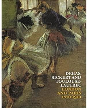 Degas, Sickert and Toulouse-Lautrec: London and Paris 1870-1910 9781854376343