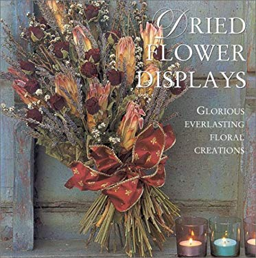 Dried Flower Displays: Glorious Everlasting Floral Creations 9781859678305