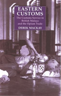 Eastern Customs : The Customs Service in British Malaya and the Opium Trade