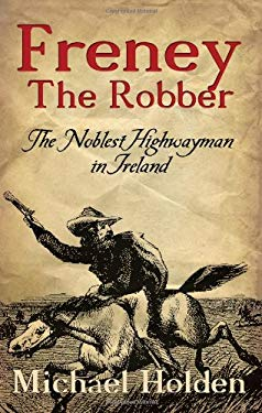 Freney the Robber: The Noblest Highwayman in Ireland 9781856356206