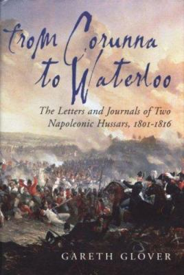 From Corunna to Waterloo: The Letters and Journals of Two Napoleonic Hussars: Major Edwin Griffith and Captain Frederick Philips 15th (King's) H 9781853677090