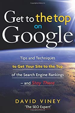 Get to the Top on Google: Search Engine Optimization and Website Promotion Techniques to Get Your Site to the Top of the Search Engine Rankings 9781857885026