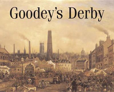 Goodey's Derby: Paintings and Drawings in the Collection of Derby Museum and Art Gallery
