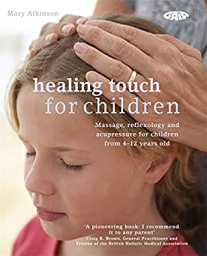 Healing Touch for Children: Massage, Reflexology and Acupressure for Children from 4-12 Years Old 9781856753050