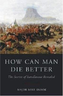 How Can Man Die Better: The Secrets of Isandlwana Revealed 9781853676567