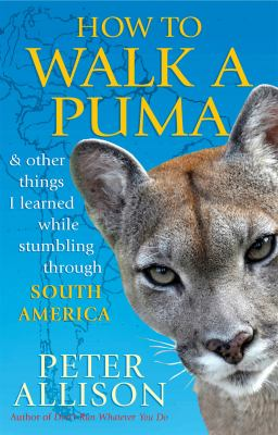How to Walk a Puma : And Other Things I Learned While Stumbling Through South America