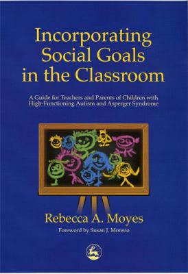 Incorporating Social Goals in the Classroom: A Guide for Teachers and Parents of Children W/ High-Functioning Autism/ Asperger Syndrome 9781853029677