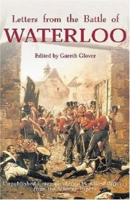 Letters from the Battle of Waterloo: The Unpublished Correspondence by Allied Officers from the Siborne Papers 9781853675973