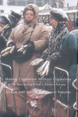Making Capitalism Without Capitalists: Class Formation and Elite Struggles in Post-Communist Central Europe 9781859848197