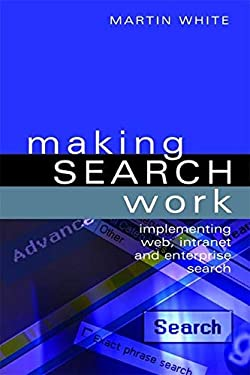 Making Search Work: Implementing Web, Intranet and Enterprise Search 9781856046022