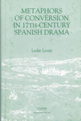 Metaphors of Conversion in Seventeenth-Century Spanish Drama 9781855660571