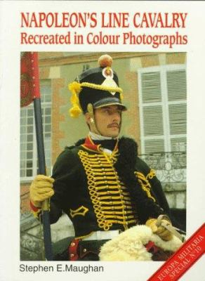 Napoleon's Line Cavalry: Recreated in Color Photographs 9781859150382