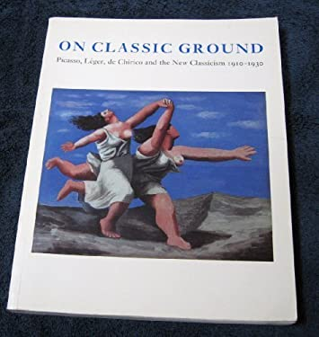 On Classic Ground: Picasso, Leger, de Chirico, and the New Classicism, 1910-1930