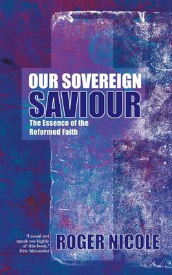 Our Sovereign Saviour: The Essence of the Reformed Faith 9781857927375