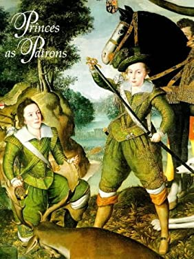 Princes as Patrons: The Art Collections of the Princes of Wales from the Renaissance to the Present Day: An Exhibition from the Royal Coll 9781858940540