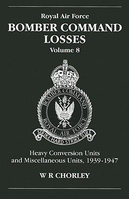 Royal Air Force Bomber Command Losses, Volume 8: Heavy Conversion Units and Miscellaneous Units, 1939-1947 9781857801569