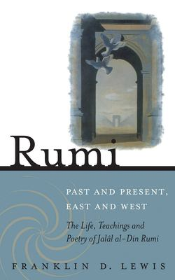 Rumi: Past and Present, East and West: The Life, Teachings, and Poetry of Jalal Al-Din Rumi 9781851685493