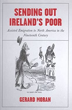 Sending Out Ireland's Poor: Assisted Emigration to North America in the Nineteenth Century 9781851828241