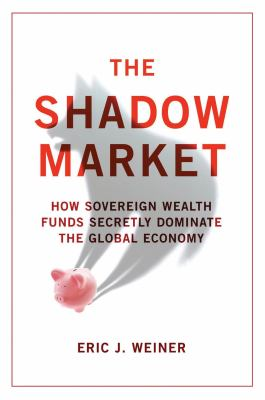 Shadow Market: How Sovereign Wealth Funds Secretly Dominate the Global Economy 9781851688227