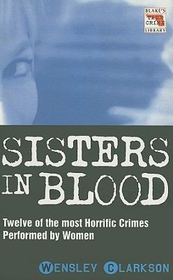 Sisters in Blood: Twelve of the Most Horrific Crimes Performed by Women 9781857824278