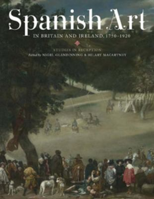 Spanish Art in Britain and Ireland, 1750-1920: Studies in Reception in Memory of Enriqueta Harris Frankfort 9781855662230