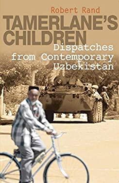 Tamerlane's Children: Dispatches from Contemporary Uzbekistan 9781851684571