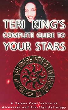 Teri King's Complete Guide to Your Stars: A Unique Combination of Ascendant and Sun-Sign Astrology Teri King